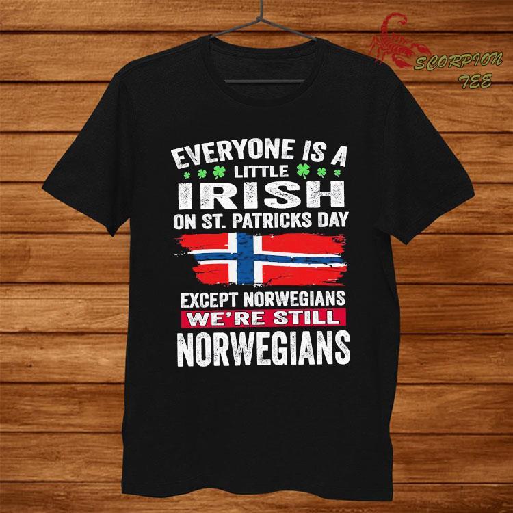Everyone Is A Little Irish On St Patricks Day Except Norwegians We're Still Norwegians Shirt