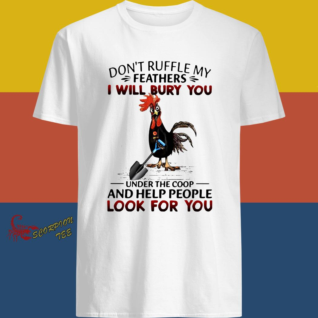 Rooster Don't Ruffle My Feathers I Will Bury You Under The Coop And Help People Look For You Shirt