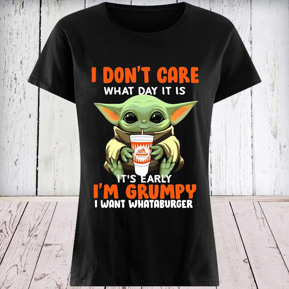 Baby Yoda I Don't Care What Day It Is It's Early I'm Grumpy I Want Whataburger Shirt ladies tee