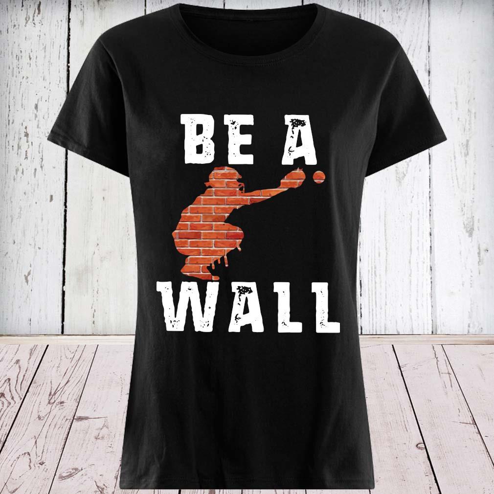 Baseball Be A Wall Shirt ladies tee