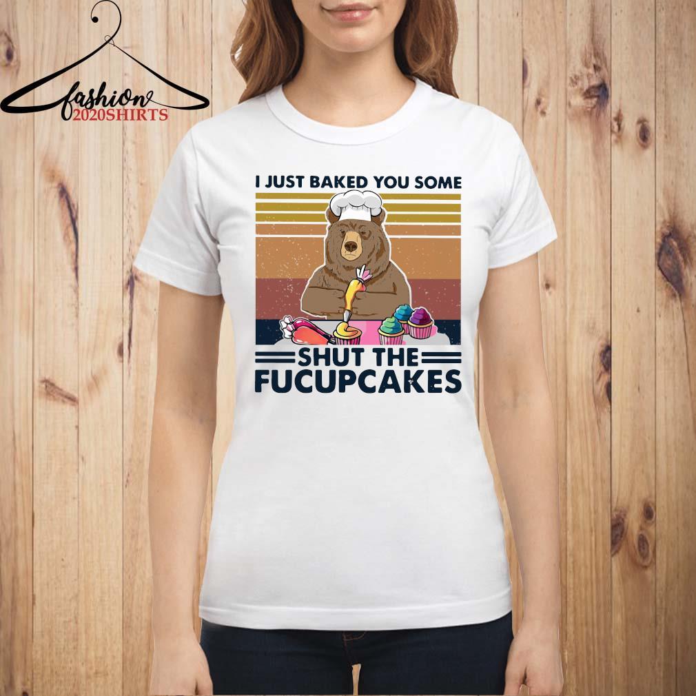 Bear I Just Baked You Some Shut The Fucupcakes Vintage Shirt ladies shirt