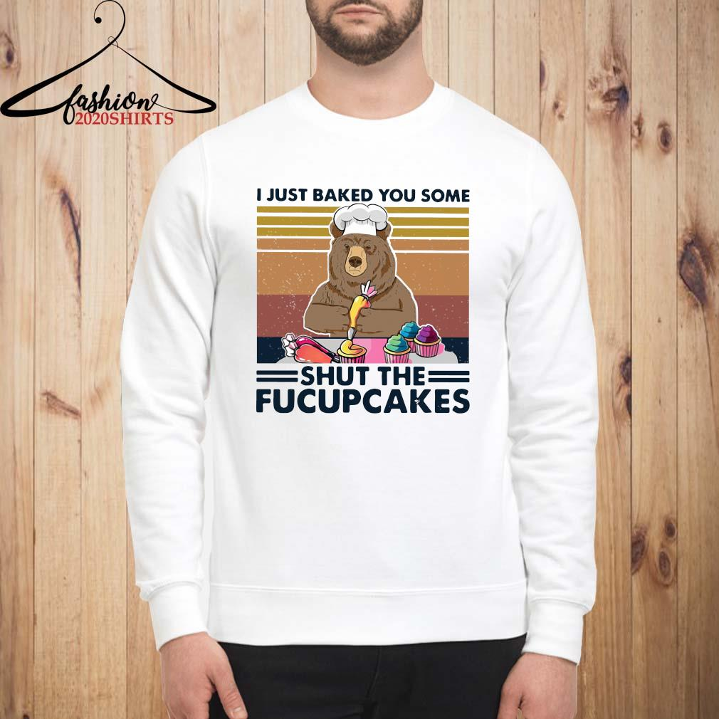 Bear I Just Baked You Some Shut The Fucupcakes Vintage Shirt sweatshirt