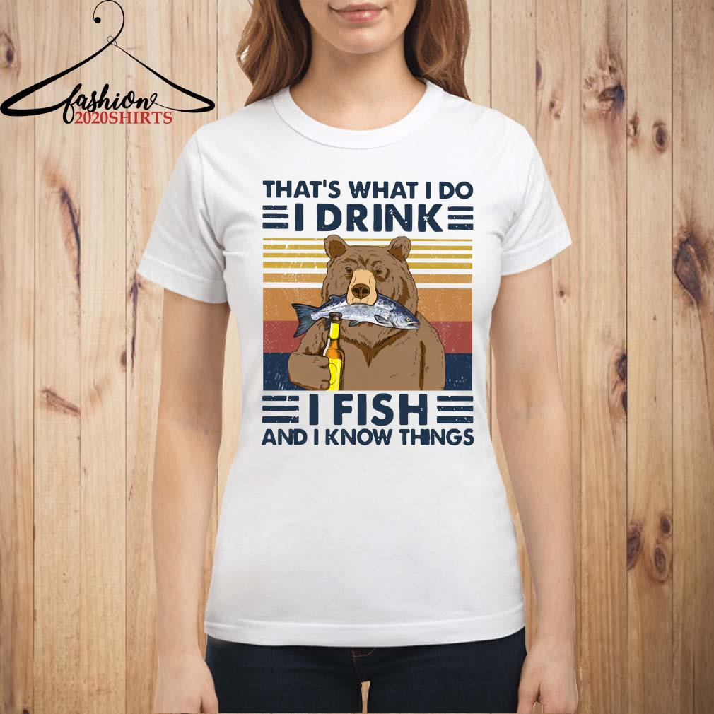 Bear That's What I Do I Drink I Fish And I Know Things Vintage Shirt ladies shirt
