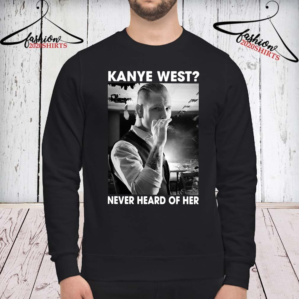 Corey Taylor Kanye West Never Heard Of Her Shirt sweatshirt