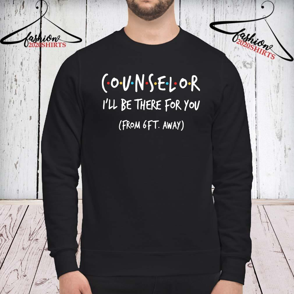 Counselor I'll Be There For You From 6ft Away Shirt sweatshirt