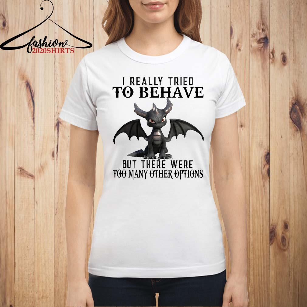 Dragon I Really Tried To Behave But There Were Too Many Other Options Shirt ladies shirt