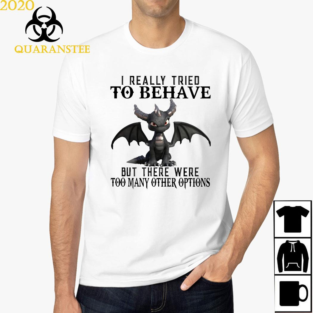 Dragon I Really Tried To Behave But There Were Too Many Other Options Shirt