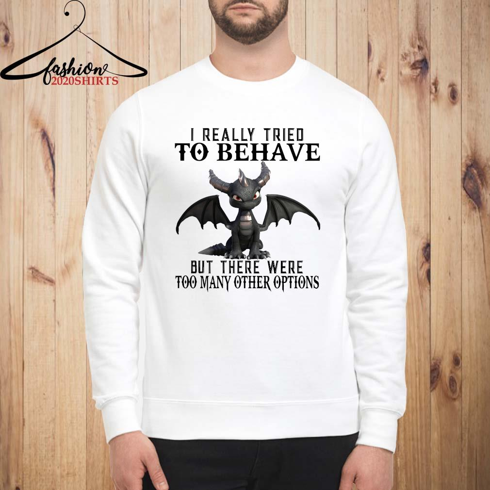 Dragon I Really Tried To Behave But There Were Too Many Other Options Shirt sweatshirt