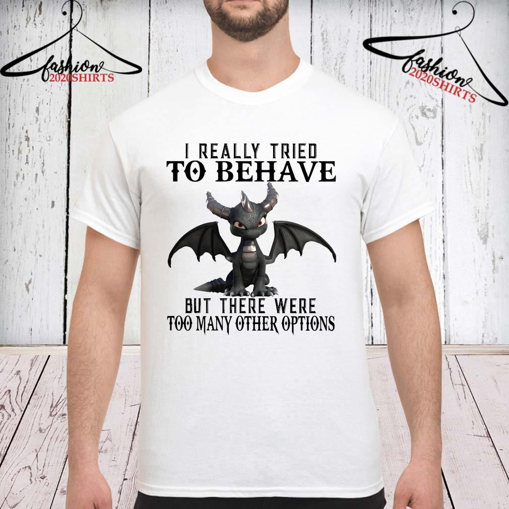 Dragon I Really Tried To Behave But There Were Too Many Other Options Shirt unisex