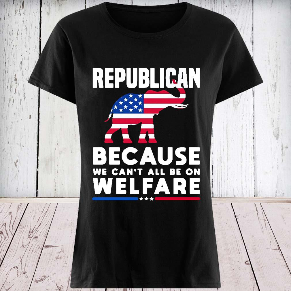 Elephant Republican Because We Can't All Be On Welfare Shirt ladies tee