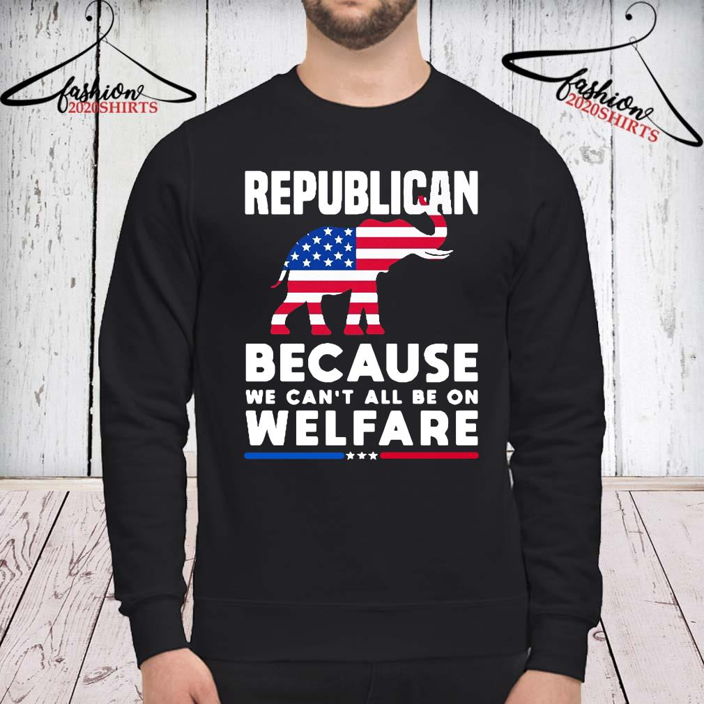 Elephant Republican Because We Can't All Be On Welfare Shirt sweatshirt