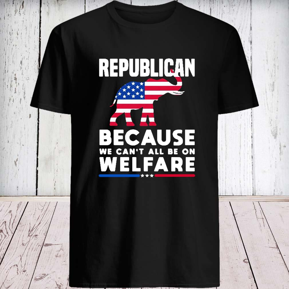 Elephant Republican Because We Can't All Be On Welfare Shirt unisex