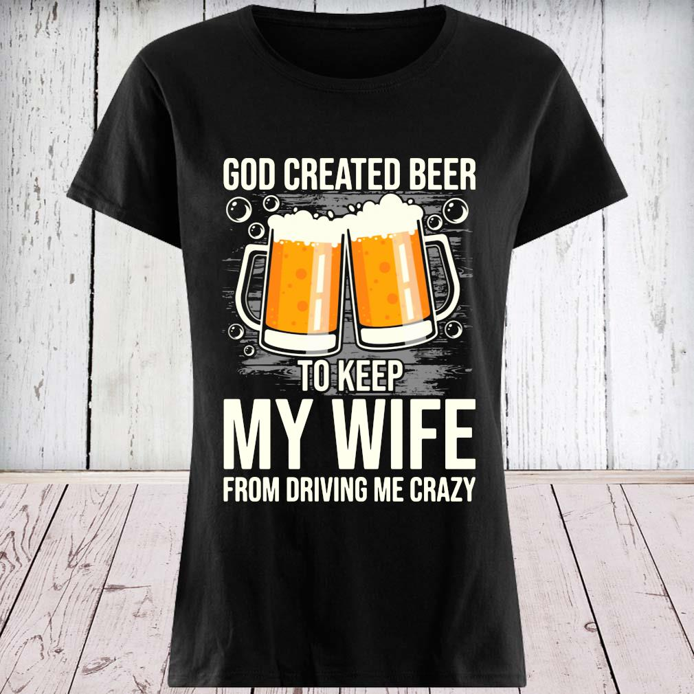 God Created Beer To Keep My Wife From Driving Me Crazy Shirt ladies tee