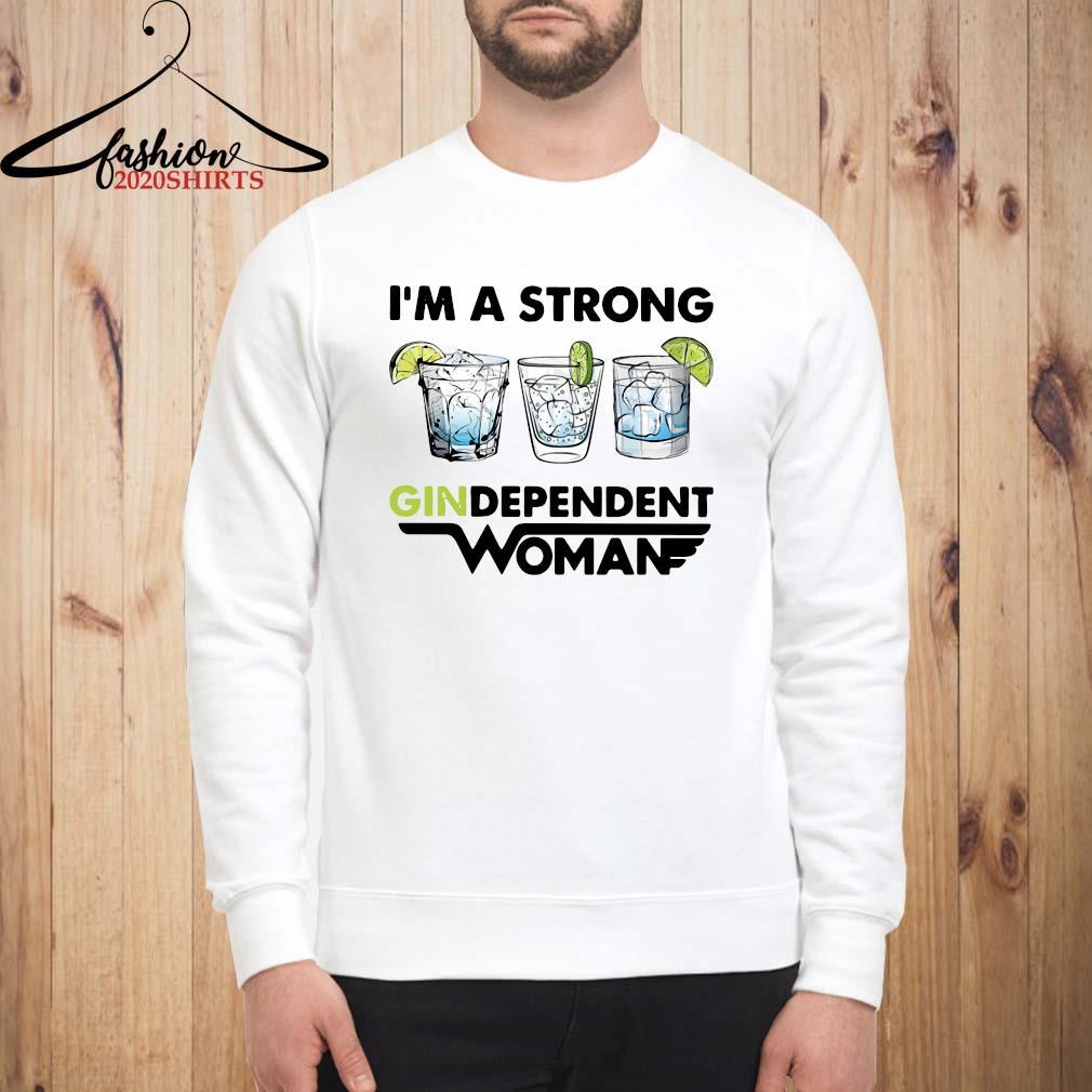I'm A Strong Gindependent Woman Shirt sweatshirt