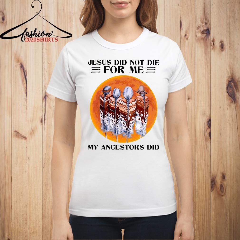 Jesus Did Not Die For Me My Angestors Did Shirt ladies shirt
