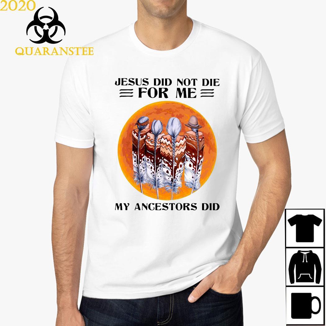 Jesus Did Not Die For Me My Angestors Did Shirt