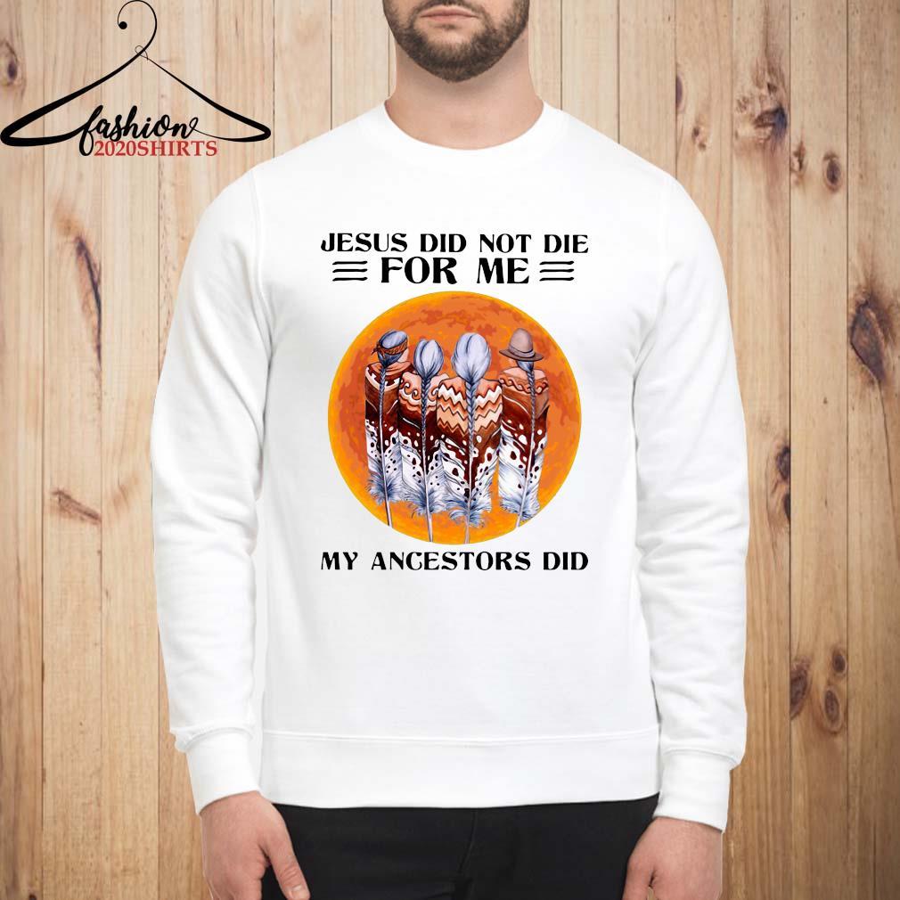 Jesus Did Not Die For Me My Angestors Did Shirt sweatshirt