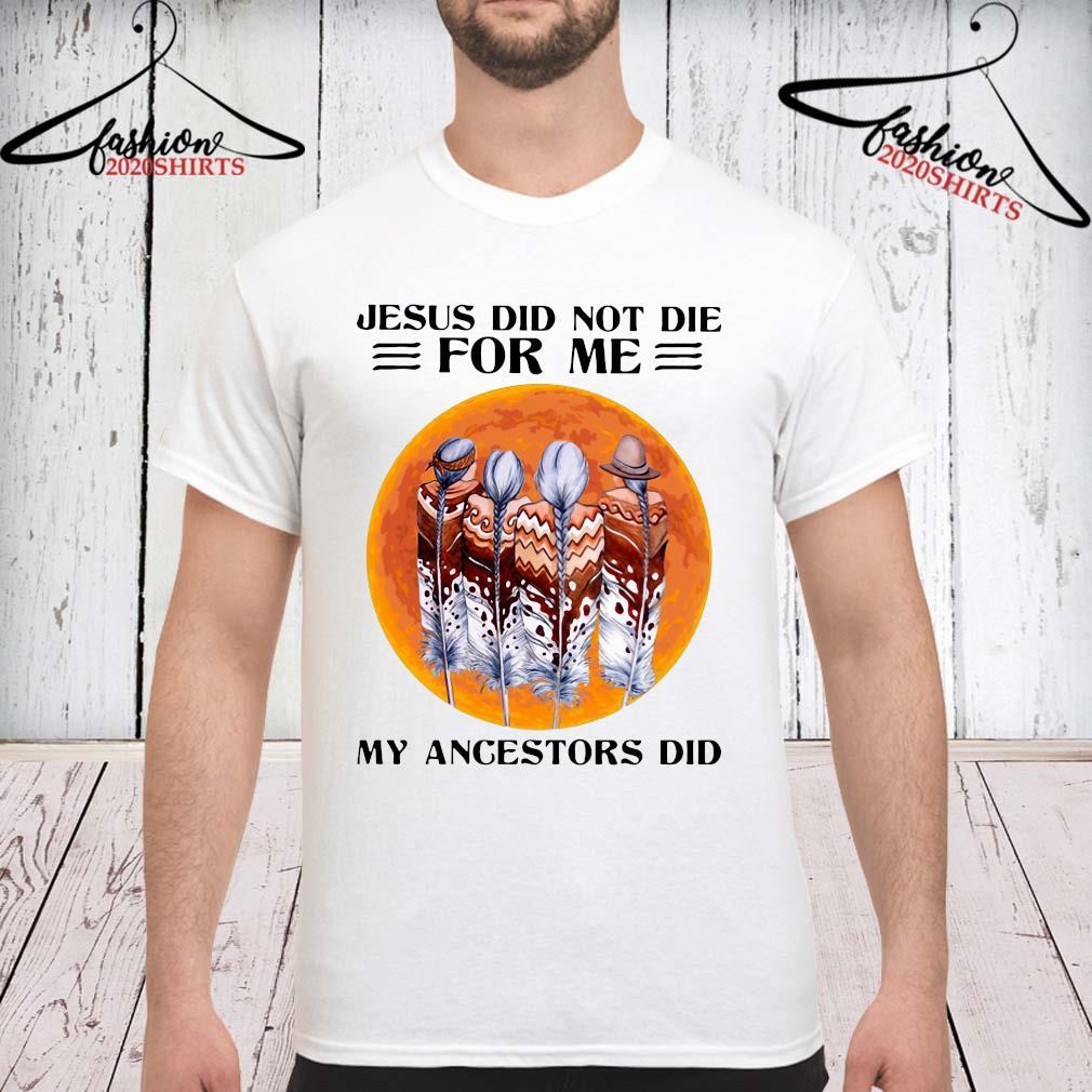 Jesus Did Not Die For Me My Angestors Did Shirt unisex