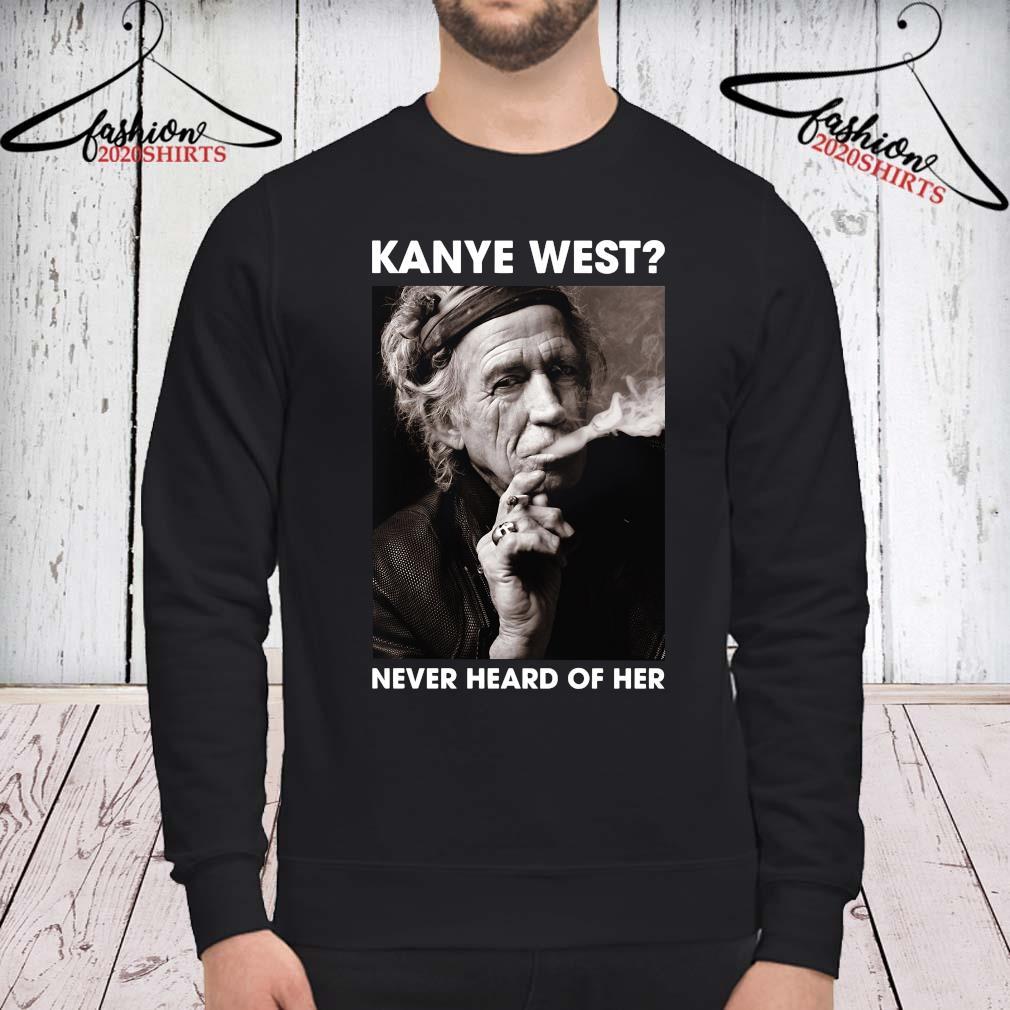 Keith Richards Kanye West Never Heard Of Her Shirt sweatshirt