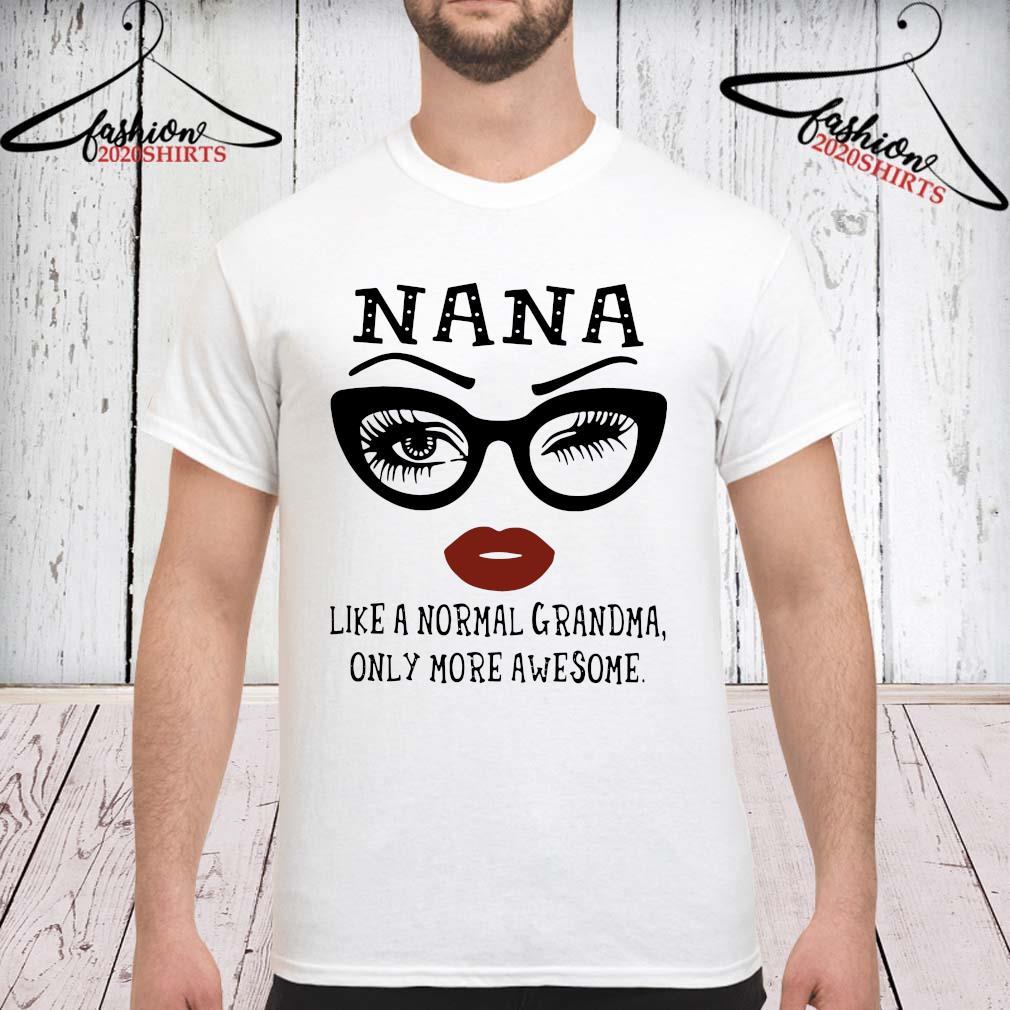 Nana Like A Normal Grandma Only More Awesome Shirt unisex