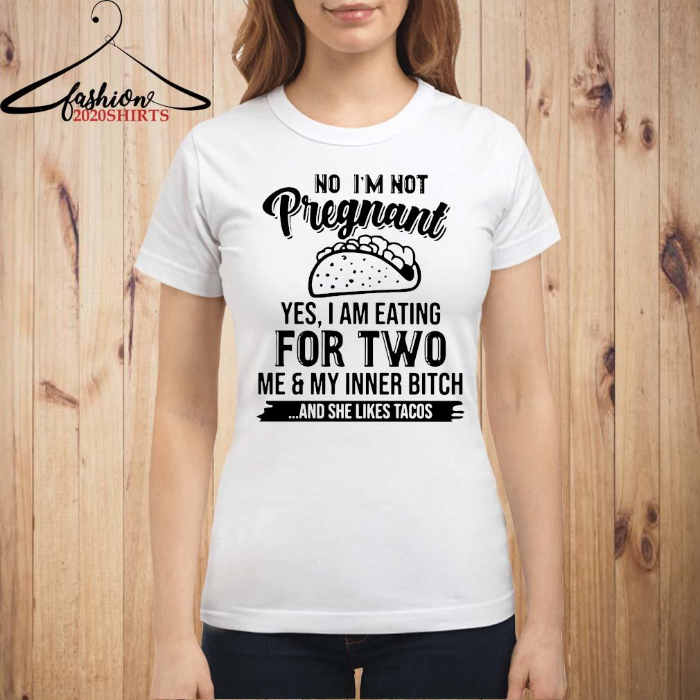 No I'm Not Pregnant Yes I Am Eating For Two Me And My Inner Bitch And She Likes Tacos Shirt ladies shirt