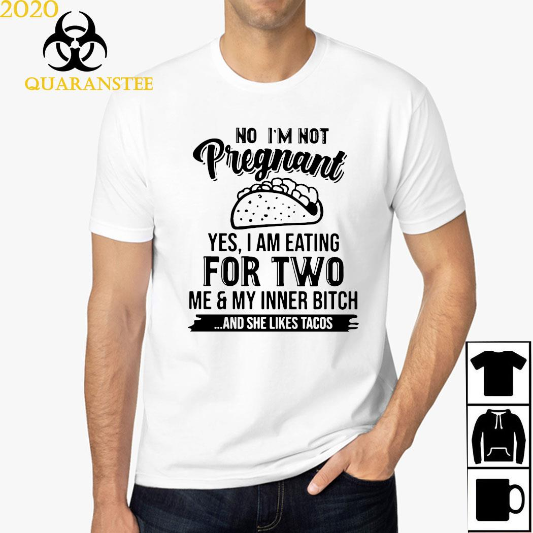No I'm Not Pregnant Yes I Am Eating For Two Me And My Inner Bitch And She Likes Tacos Shirt