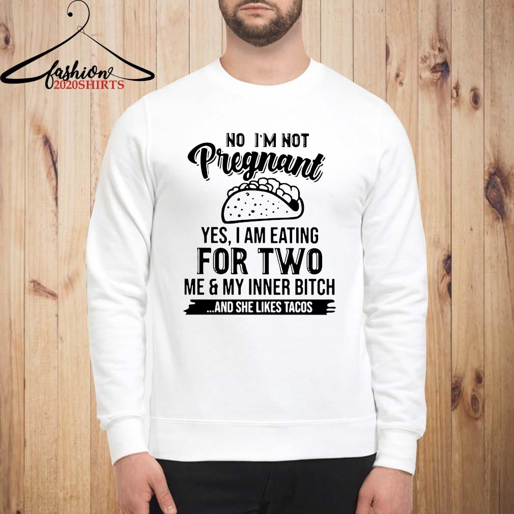 No I'm Not Pregnant Yes I Am Eating For Two Me And My Inner Bitch And She Likes Tacos Shirt sweatshirt