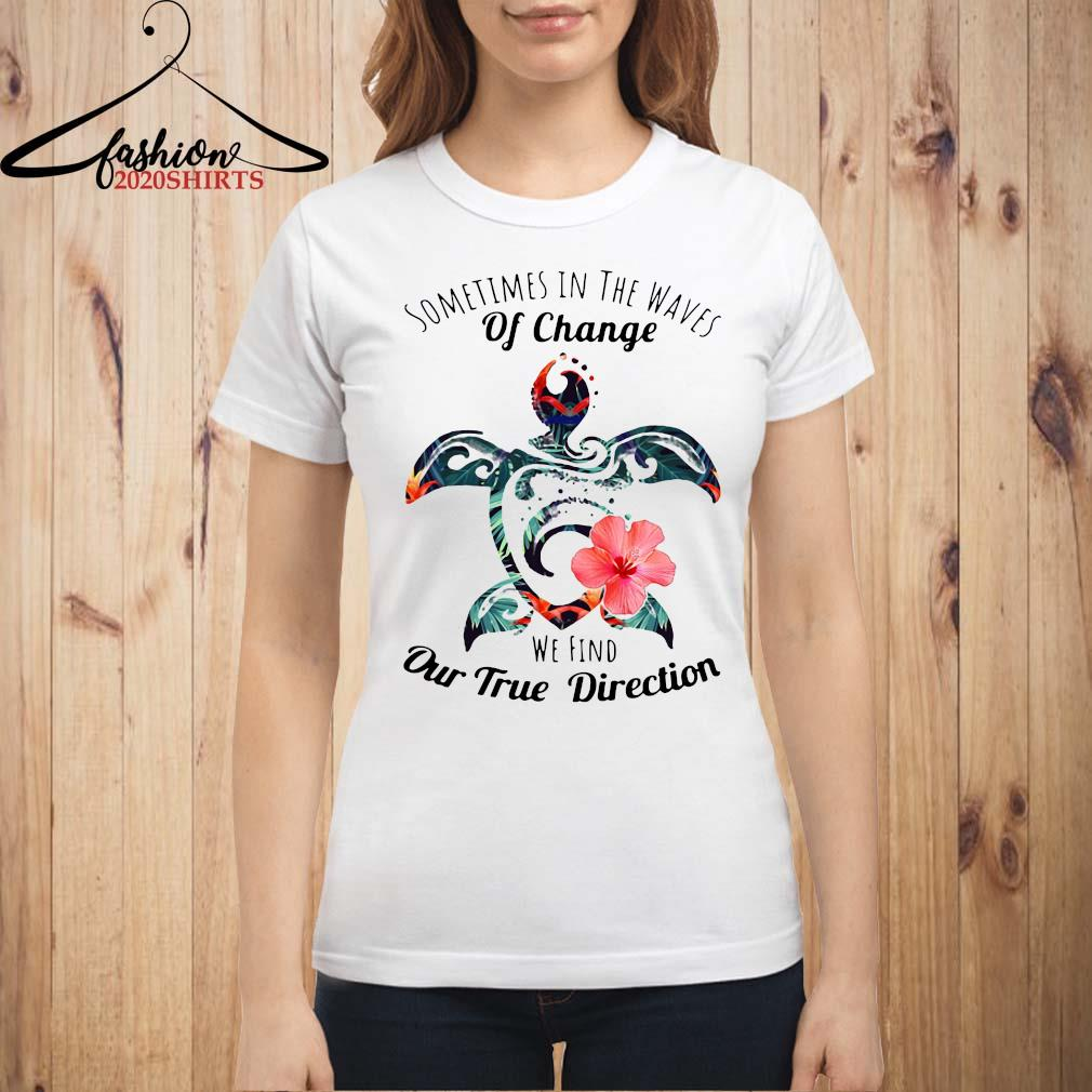 Turtle Sometimes In The Waves Of Change We Find Our True Direction Shirt ladies shirt