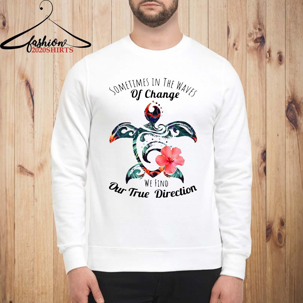 Turtle Sometimes In The Waves Of Change We Find Our True Direction Shirt sweatshirt
