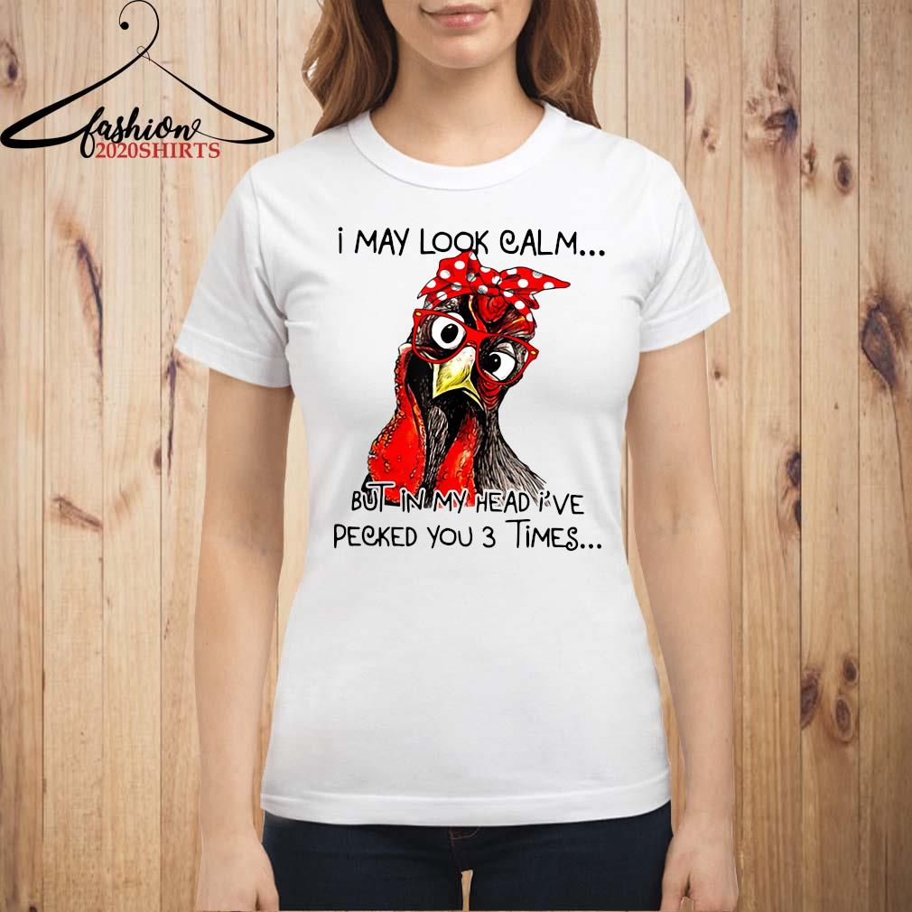 Rooster I May Look Calm But In My Head I've Pecked You 3 Times Shirt ladies shirt