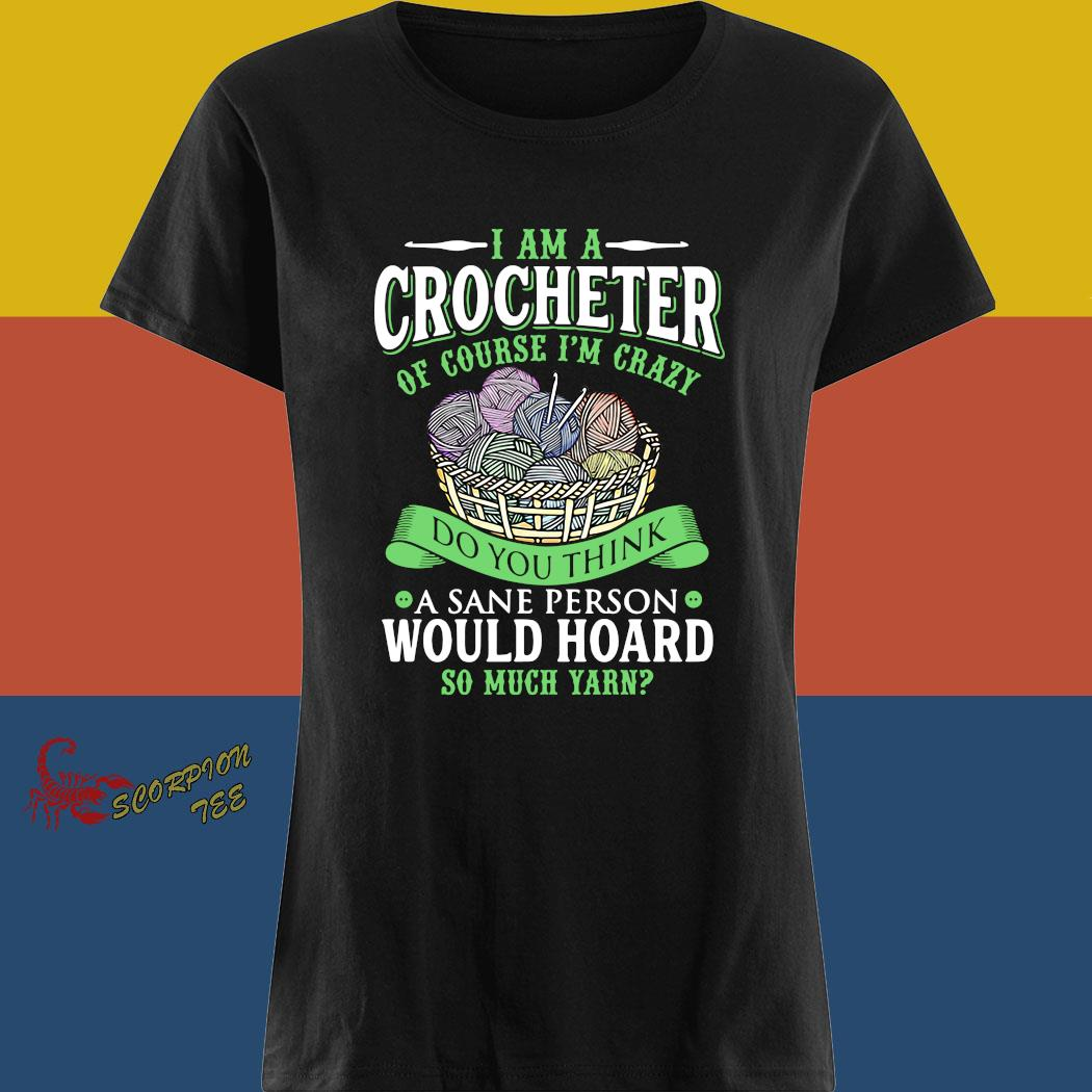 I Am A Crocheter Of Course I'm Crazy Do You Think A Sane Person Would Hoard So Much Yarn Shirt ladies tee