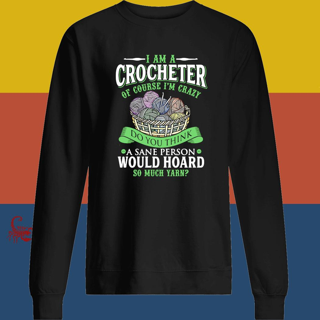 I Am A Crocheter Of Course I'm Crazy Do You Think A Sane Person Would Hoard So Much Yarn Shirt sweatshirt