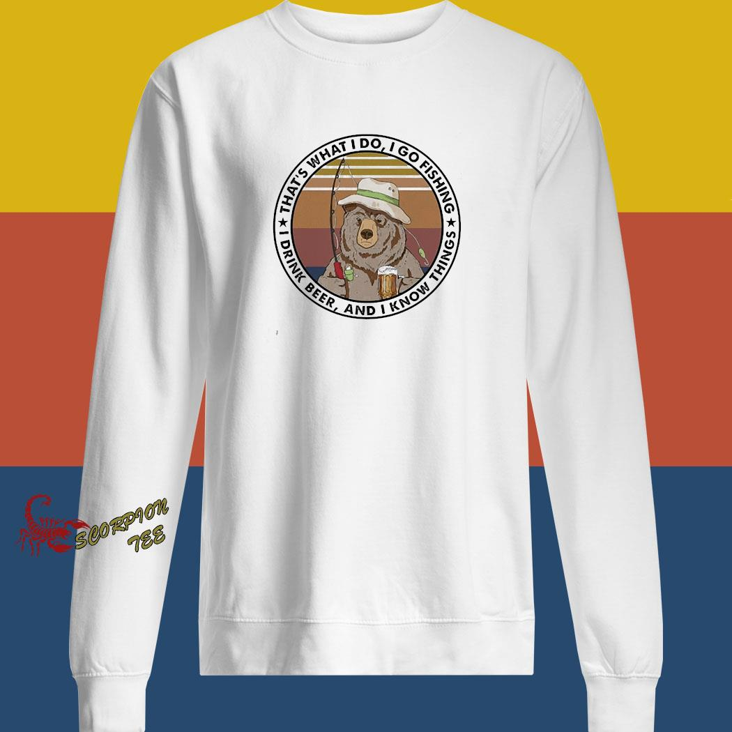 Bear That's What I Do I Go Fishing I Drink Beer And I Know Things Shirt sweatshirt