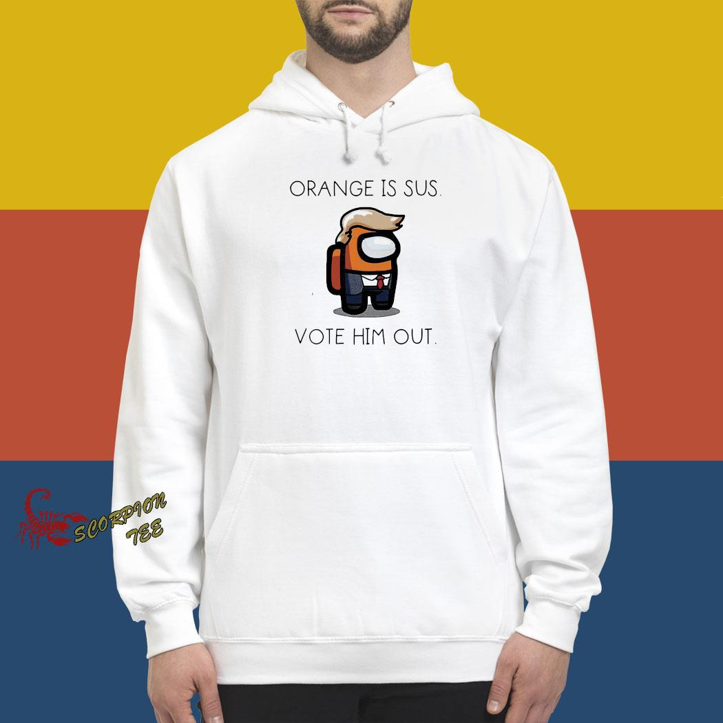 Donald Trump Orange Is Sus Vote Him Out Shirt hoodie