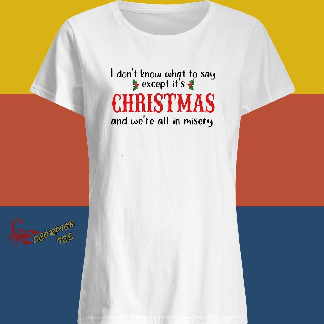 I Don't Know What To Say Except It's Christmas And We're All In Misery Shirt ladies shirt