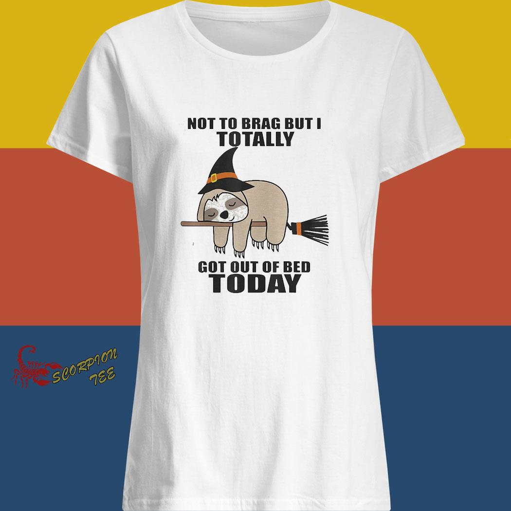 Sloth Witch Not To Brag But I Totally Got Out Of Bed Today Shirt ladies shirt