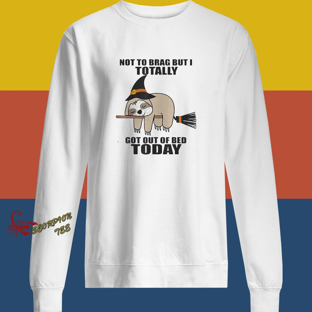 Sloth Witch Not To Brag But I Totally Got Out Of Bed Today Shirt sweatshirt