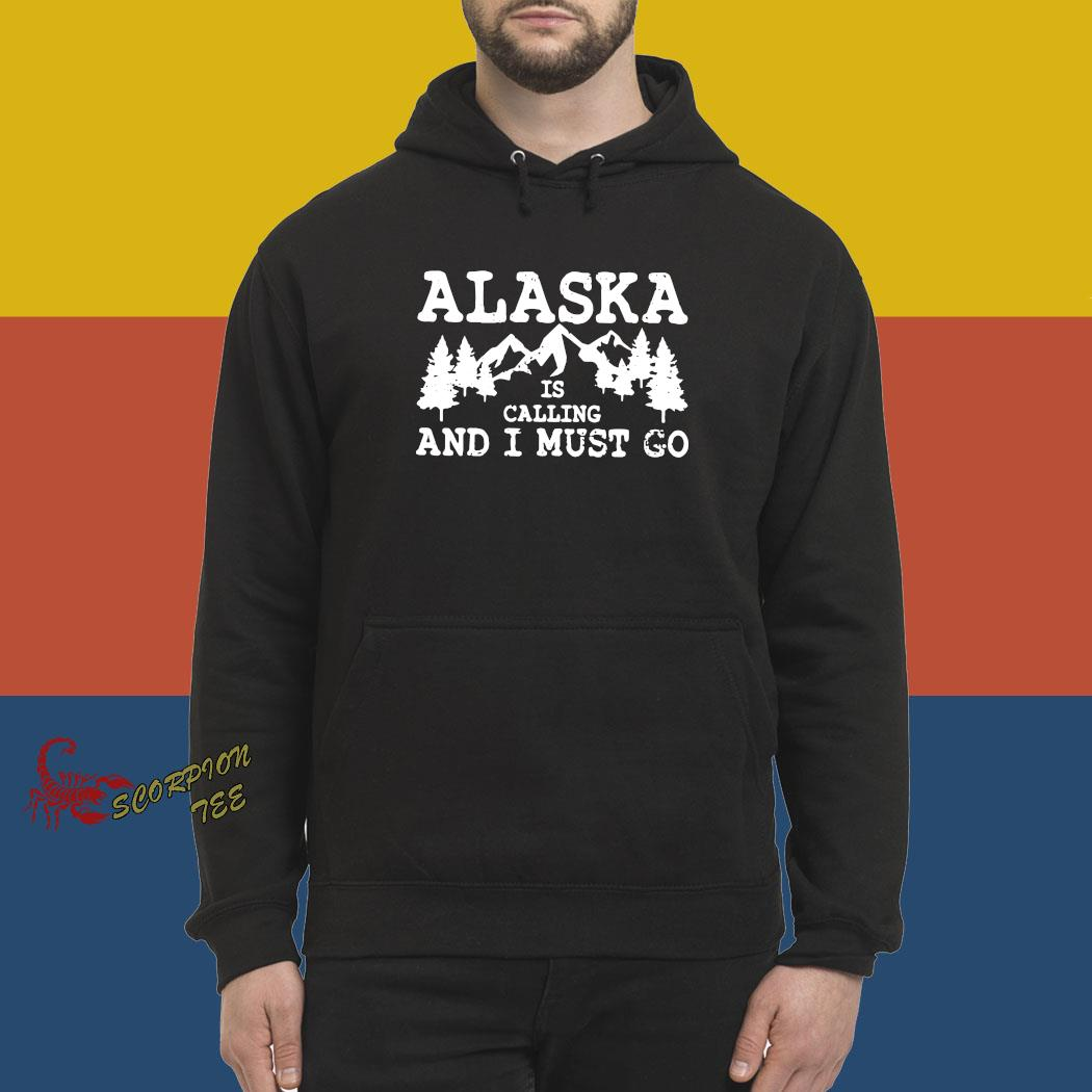 Alaska Is Calling And I Must Go Shirt hoodie