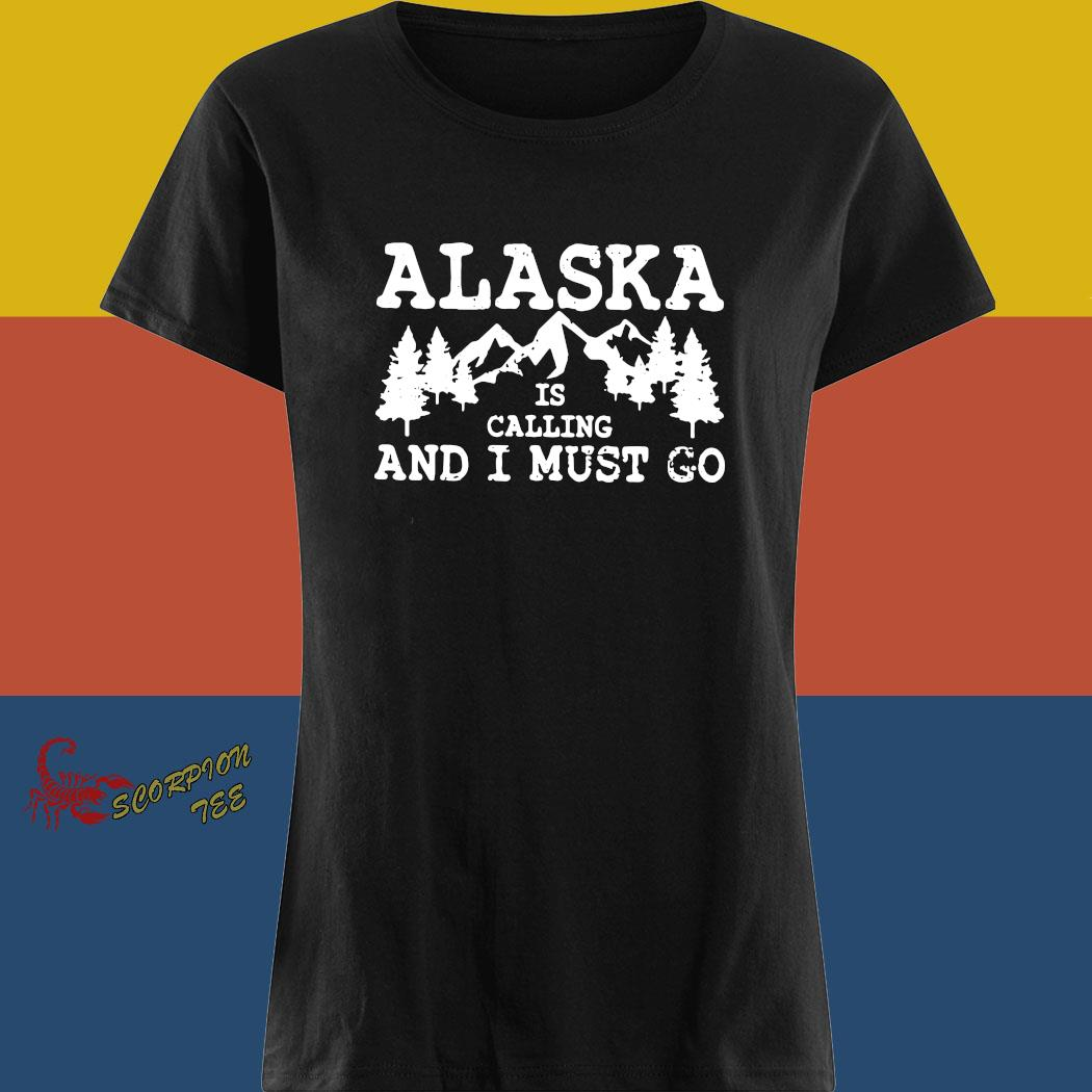 Alaska Is Calling And I Must Go Shirt ladies tee