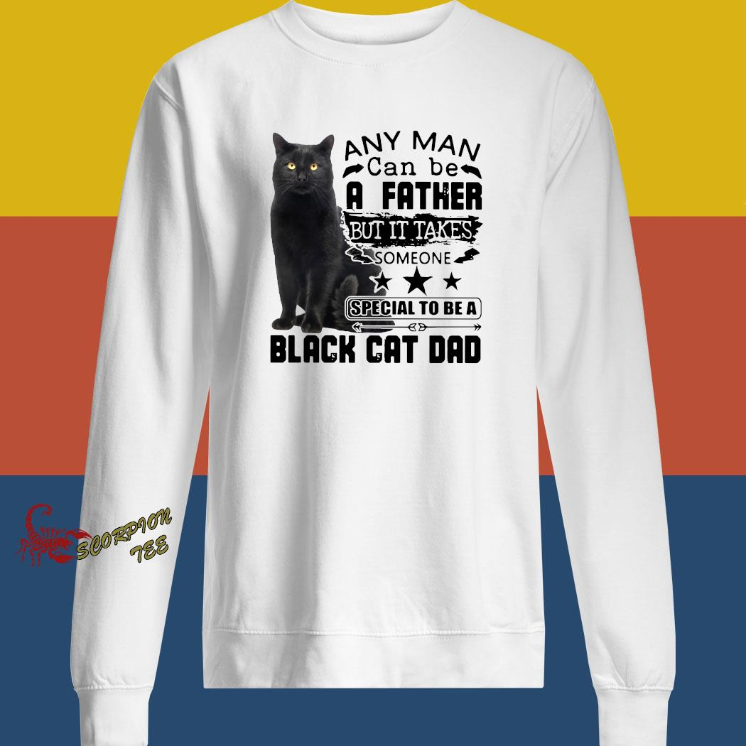 Any Man Can Be A Father But It's Takes Someone Special To Be A Black Cat Dad Shirt sweatshirt