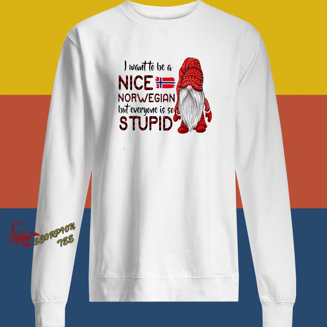 Gnome I Want To Be A Nice Norwegian But Everyone Is So Stupid Shirt sweatshirt