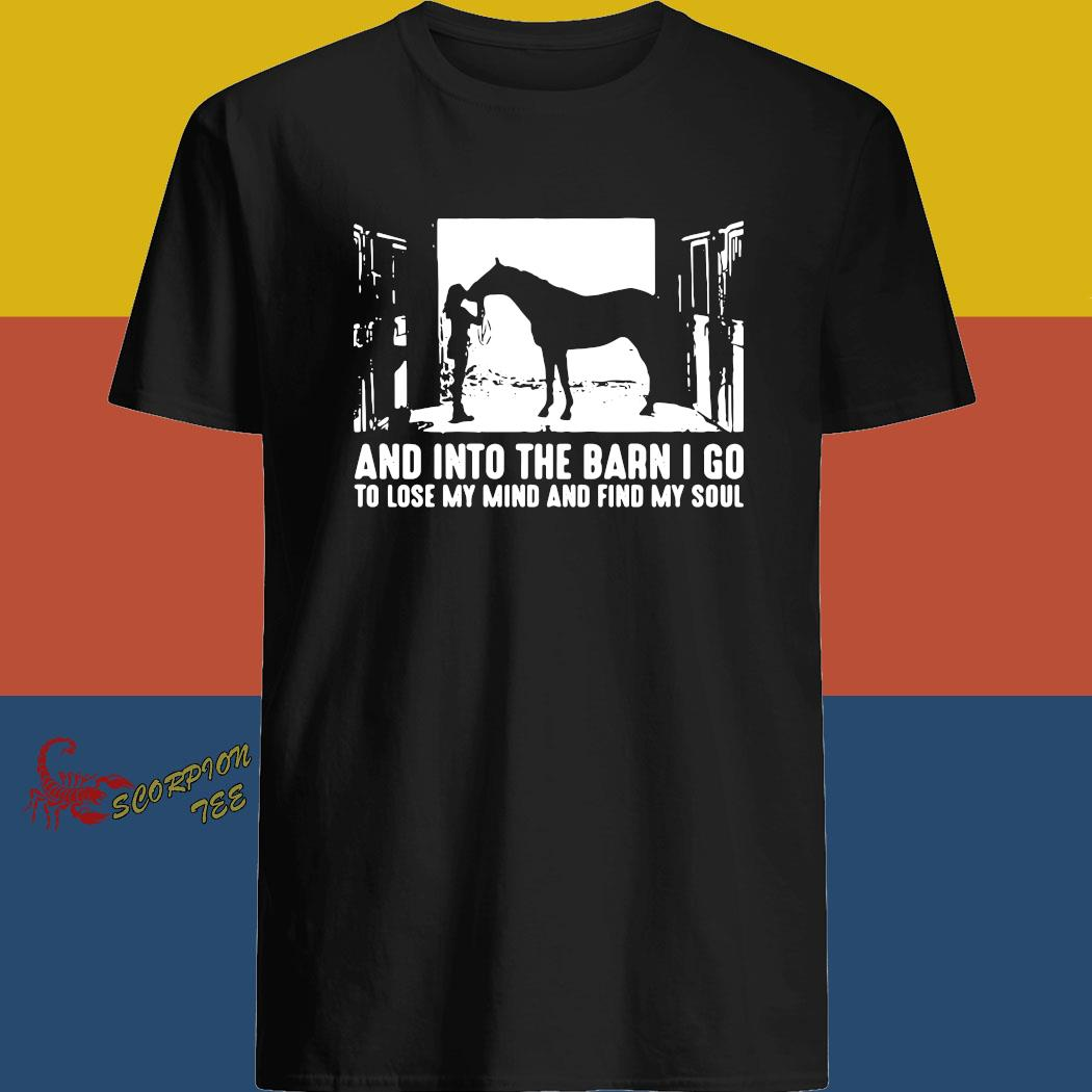 Horse And Into The Barn I Go To Lose My Mind And Find My Soul Shirt