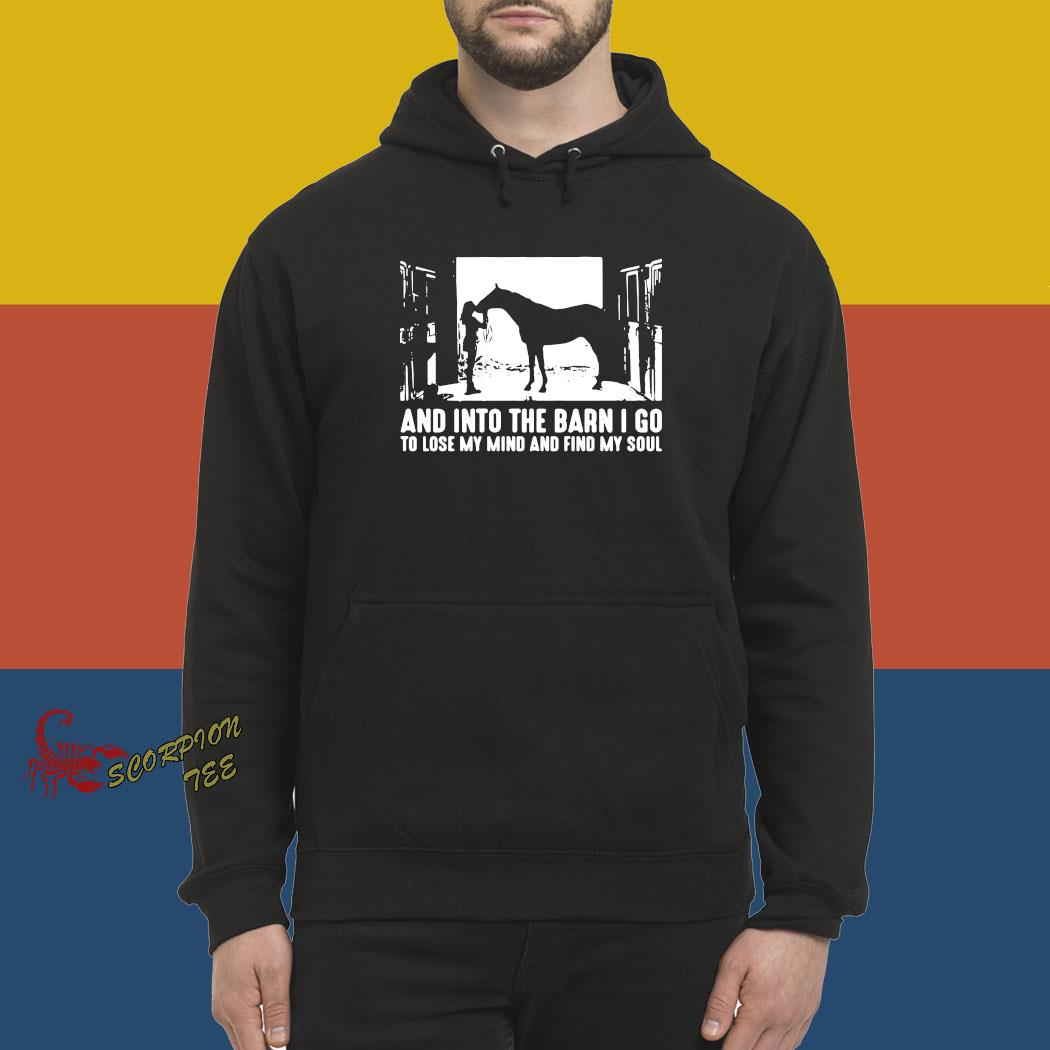 Horse And Into The Barn I Go To Lose My Mind And Find My Soul Shirt hoodie