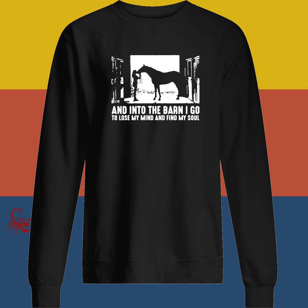 Horse And Into The Barn I Go To Lose My Mind And Find My Soul Shirt sweatshirt