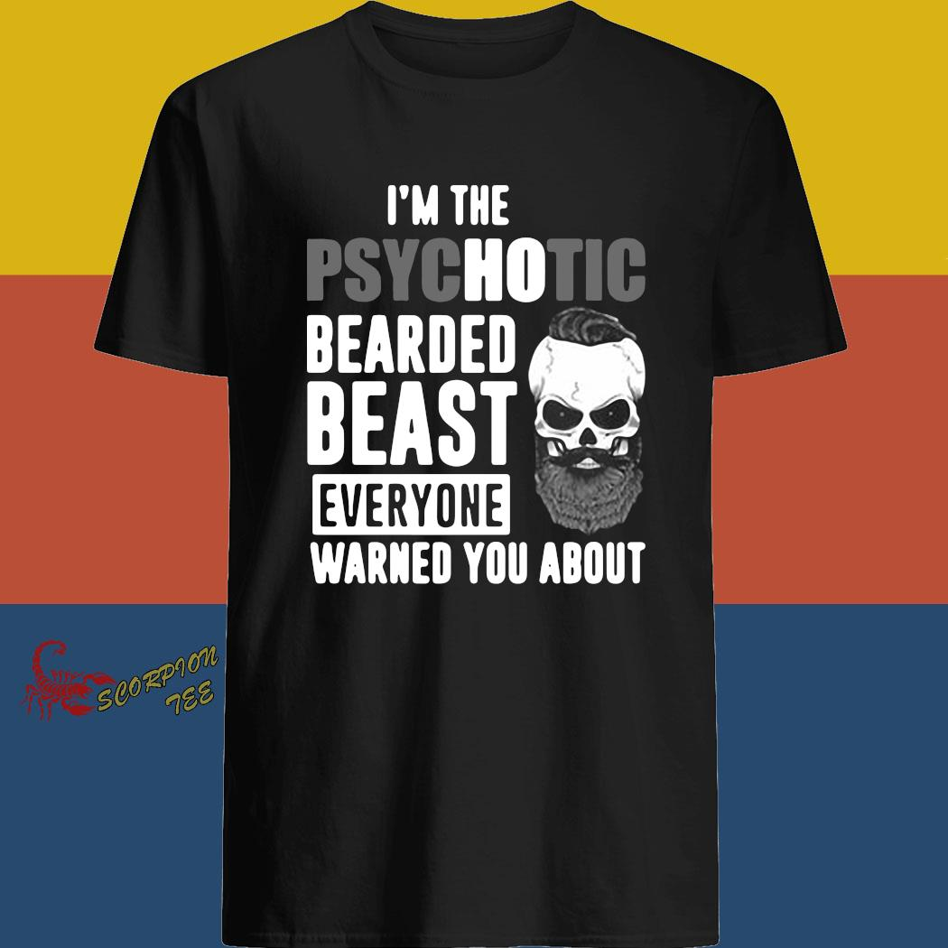 I'm The Psychotic Bearded Beast Everyone Warned You About Shirt