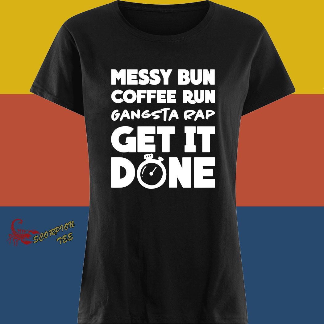 Messy Bun Coffee Run Gangsta Rap Get It Done Shirt ladies tee