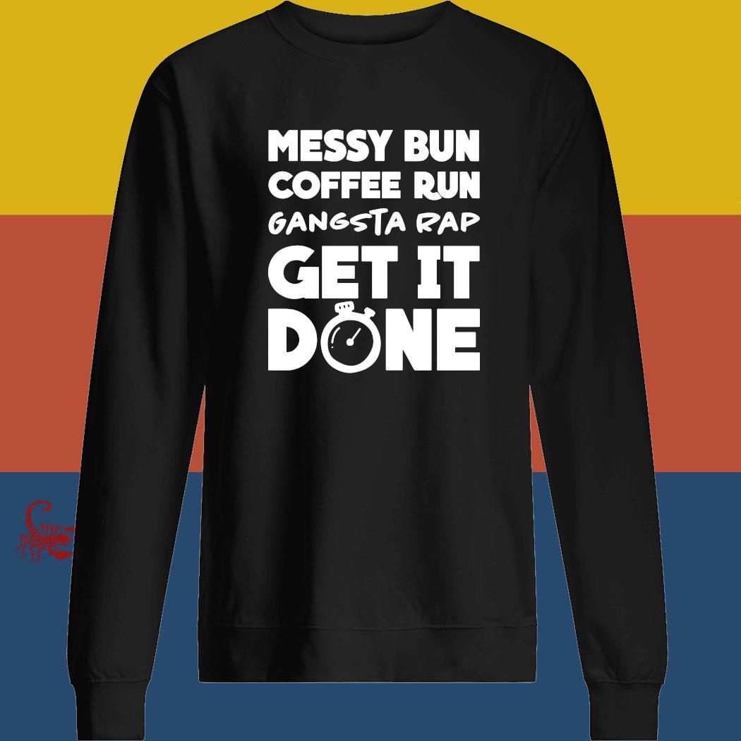 Messy Bun Coffee Run Gangsta Rap Get It Done Shirt sweatshirt