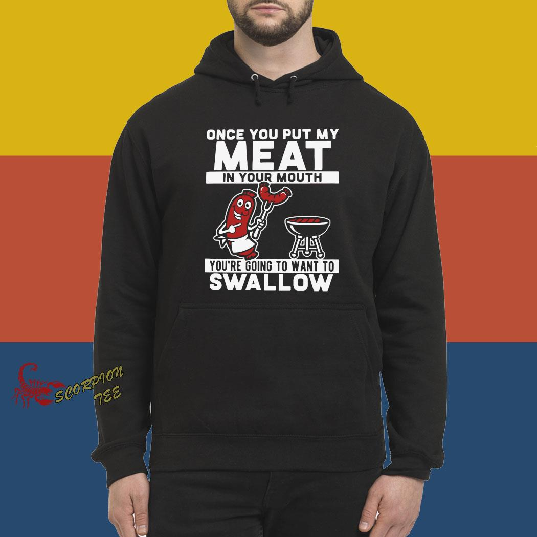 Once You Put My Meat In Your Mouth You're Going To Want To Swallow Shirt hoodie