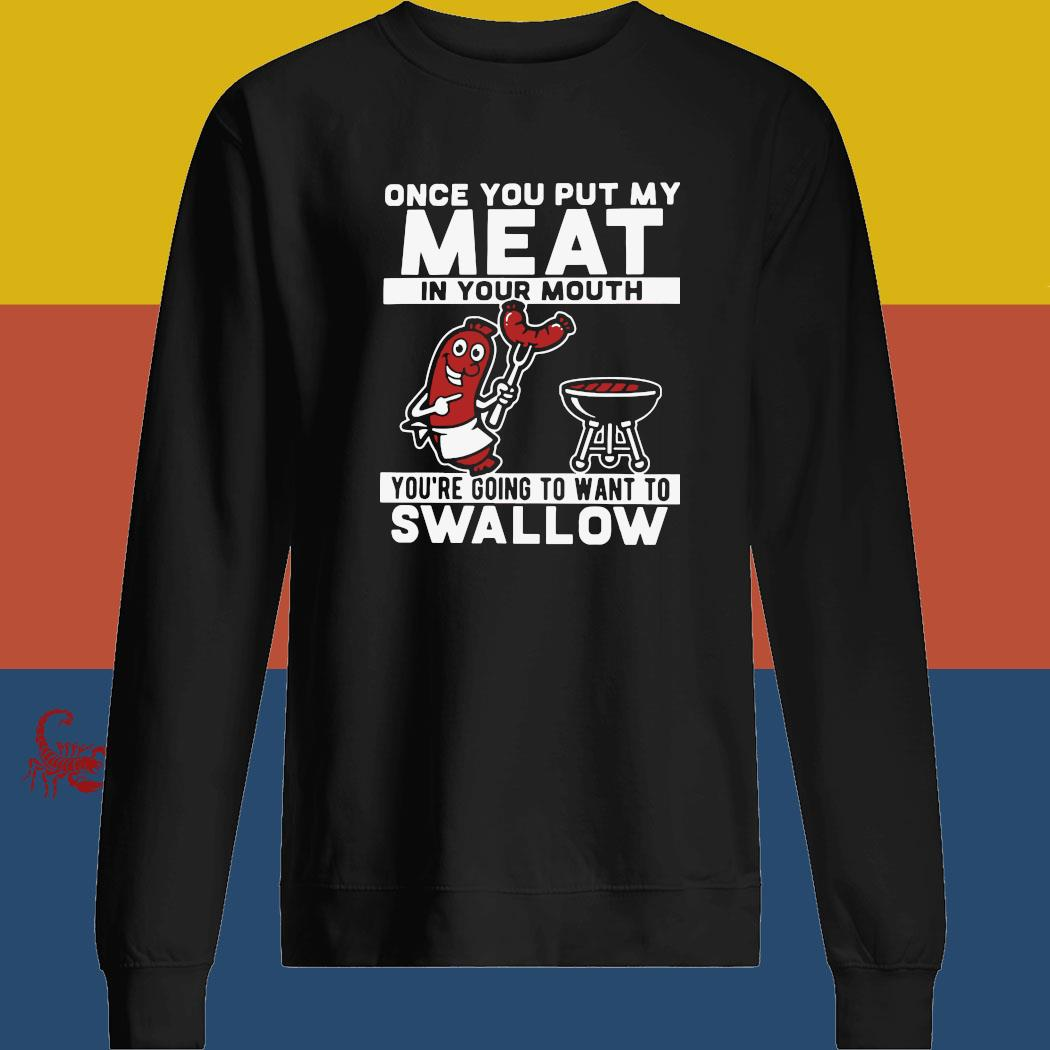 Once You Put My Meat In Your Mouth You're Going To Want To Swallow Shirt sweatshirt