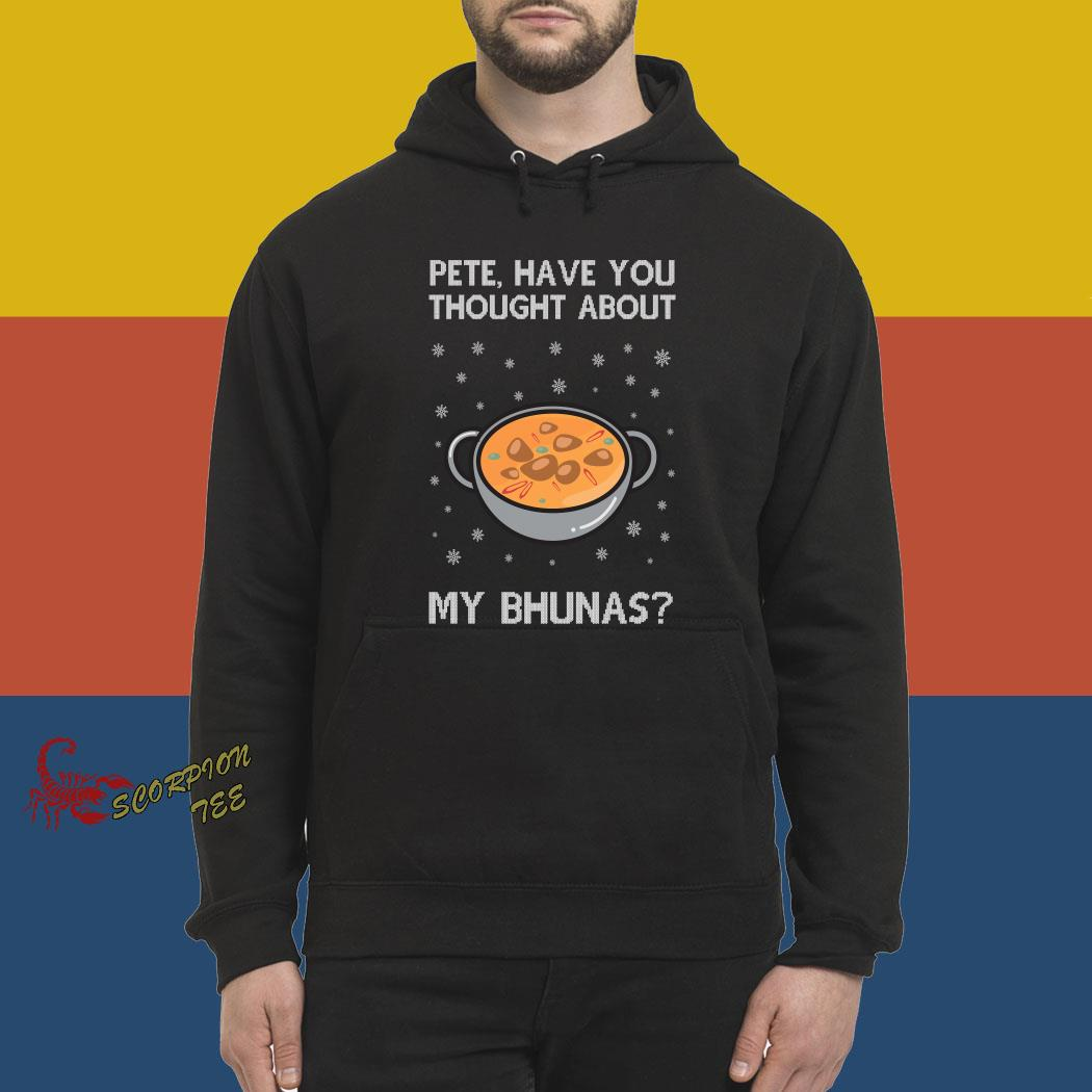 Pete Have You Thought About My Bhunas Christmas Shirt hoodie